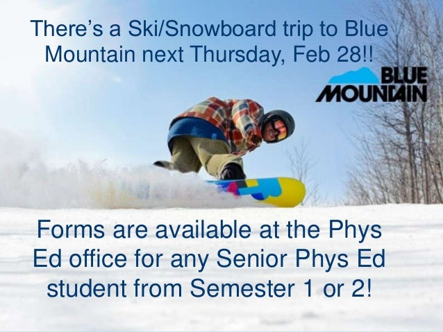 There's a Ski/Snowboard trip to Blue Mountain next Thursday, Feb 28!!Forms are available at the PhysEd office for any Seni...