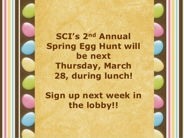 SCI's 2nd AnnualSpring Egg Hunt will      be next  Thursday, March 28, during lunch!Sign up next week in     the lobby!!