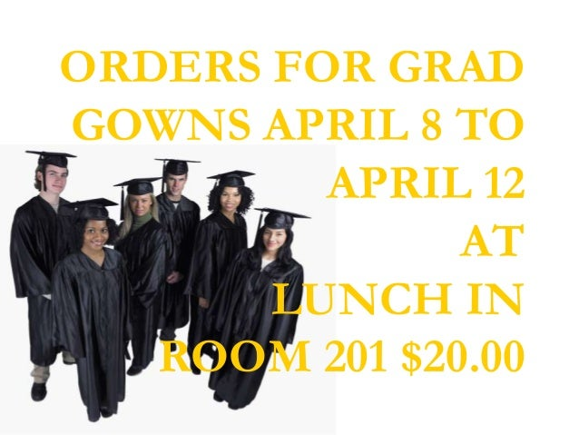ORDERS FOR GRADGOWNS APRIL 8 TO         APRIL 12               AT       LUNCH IN   ROOM 201 $20.00