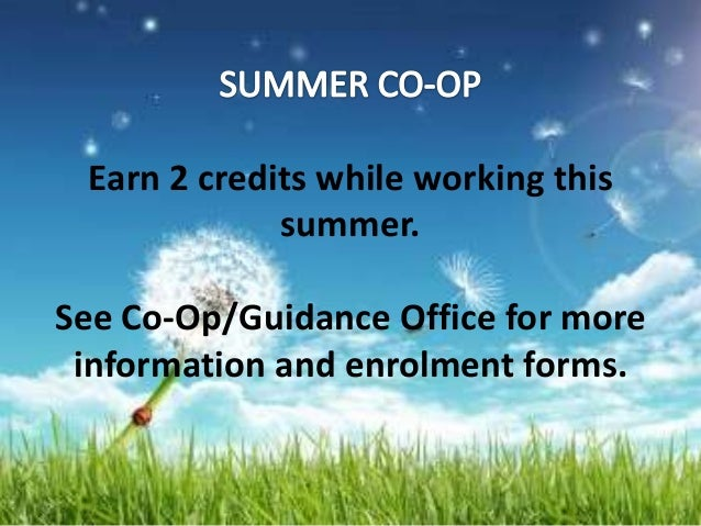 Earn 2 credits while working this             summer.See Co-Op/Guidance Office for more information and enrolment forms.