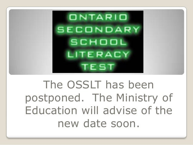 The OSSLT has beenpostponed. The Ministry ofEducation will advise of the     new date soon.
