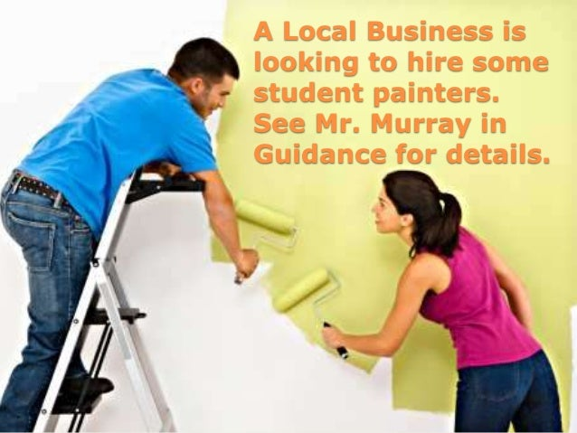 A Local Business islooking to hire somestudent painters.See Mr. Murray inGuidance for details.