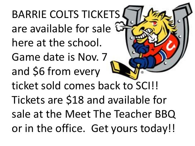 BARRIE COLTS TICKETS are available for sale here at the school. Game date is Nov. 7 and $6 from every ticket sold comes ba...