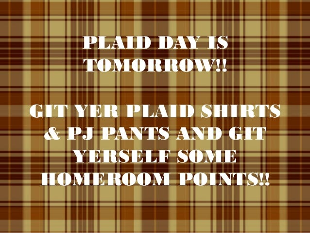 PLAID DAY IS TOMORROW!! GIT YER PLAID SHIRTS & PJ PANTS AND GIT YERSELF SOME HOMEROOM POINTS!!