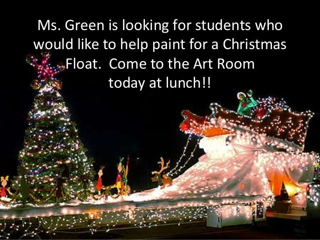 Ms. Green is looking for students who would like to help paint for a Christmas Float. Come to the Art Room today at lunch!...
