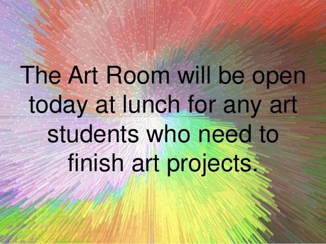 The Art Room will be open today at lunch for any art students who need to finish art projects.