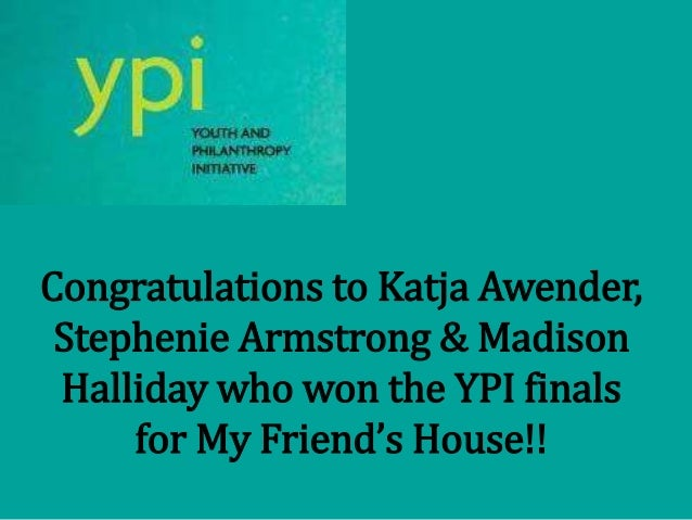 Congratulations to Katja Awender, Stephenie Armstrong & Madison Halliday who won the YPI finals for My Friend's House!!