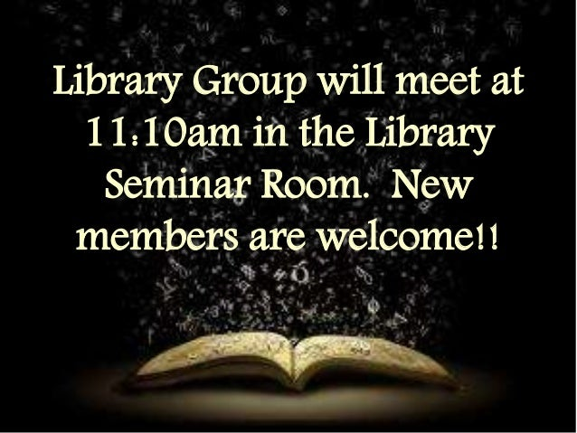 Library Group will meet at  11:10am in the Library  Seminar Room. New  members are welcome!!