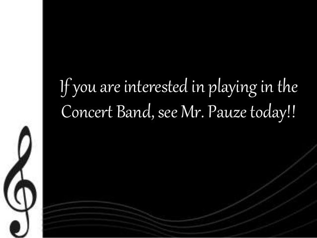 If you are interested in playing in the  Concert Band, see Mr. Pauze today!!