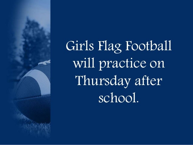 Girls Flag Football  will practice on  Thursday after  school.