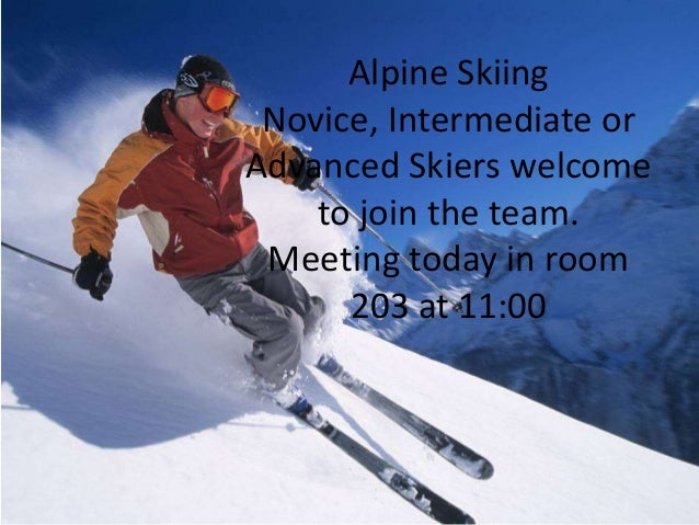 Alpine Skiing  Novice, Intermediate or  Advanced Skiers welcome  to join the team.  Meeting today in room  203 at 11:00