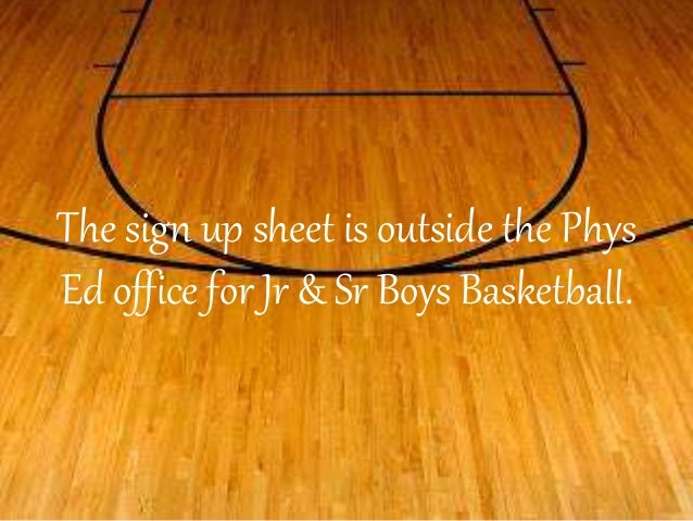 The sign up sheet is outside the Phys  Ed office for Jr & Sr Boys Basketball.