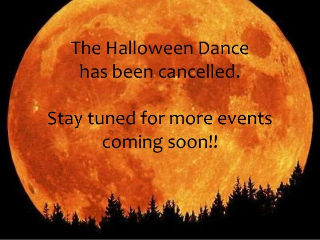 The Halloween Dance  has been cancelled.  Stay tuned for more events  coming soon!!
