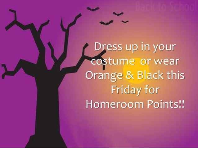 Dress up in your  costume or wear  Orange & Black this  Friday for  Homeroom Points!!