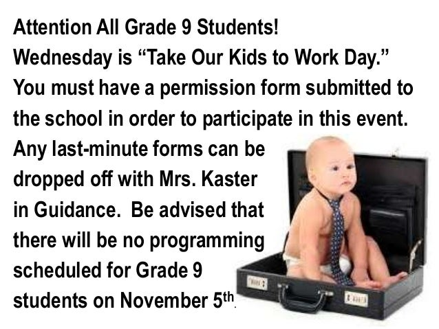 """Attention All Grade 9 Students!  Wednesday is """"Take Our Kids to Work Day.""""  You must have a permission form submitted to  ..."""