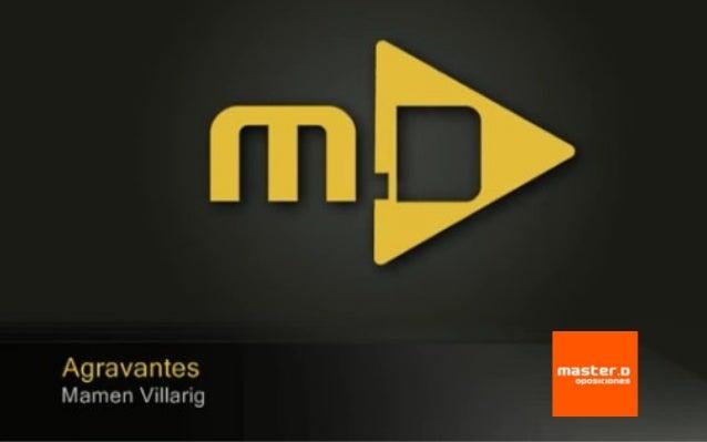 Clases MasterD - Agravantes ¿Quieres superar unas Oposiciones? www.masterd.es Infórmate: 900 30 40 30
