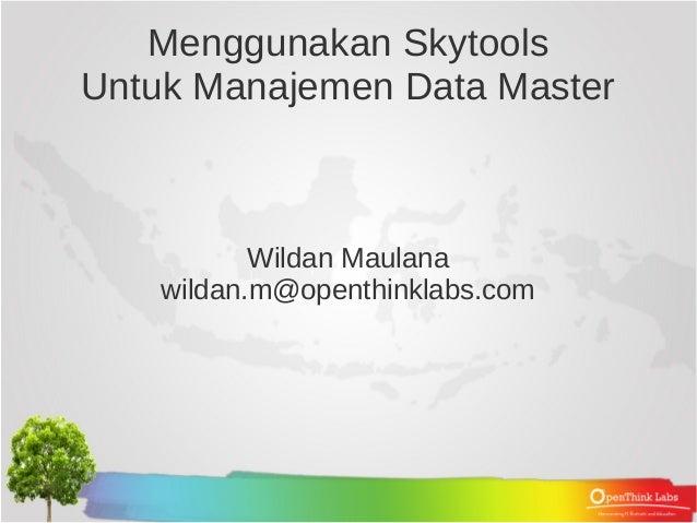 Menggunakan SkytoolsUntuk Manajemen Data Master           Wildan Maulana    wildan.m@openthinklabs.com