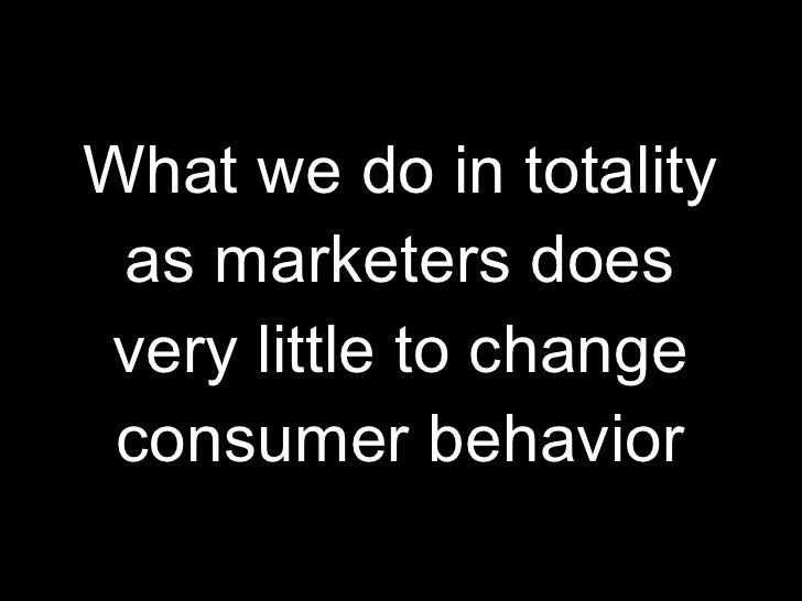What we do in totality as marketers does very little to change consumer behavior