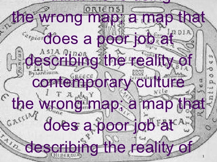 I think we're using  the wrong map; a map that does a poor job at describing the reality of contemporary culture the wrong...