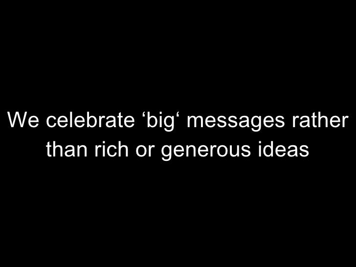 We celebrate 'big' messages rather than rich or generous ideas