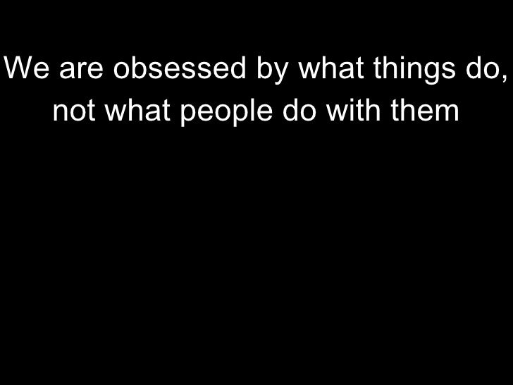 We celebrate 'big' messages rather than rich or generous ideas We are obsessed by what things do, not what people do with ...