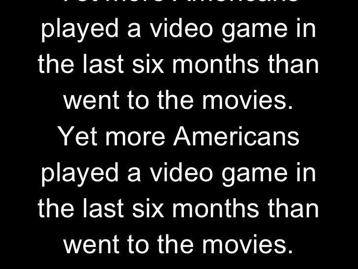 Our frame of cultural reference is movies. Yet more Americans played a video game in the last six months than went to the ...