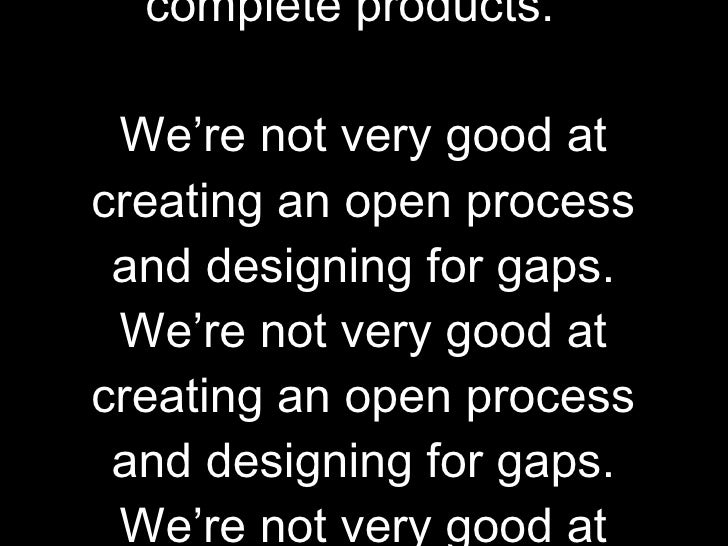 As agencies we are very good at producing finite, complete products.  We're not very good at creating an open process and ...