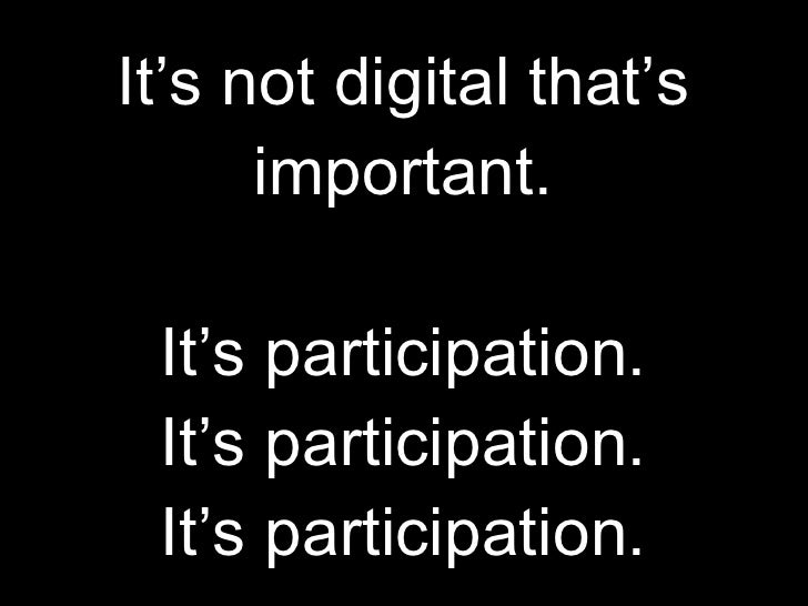 It's not digital that's important.   It's participation. It's participation. It's participation.