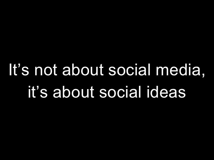 It's not about social media, it's about social ideas
