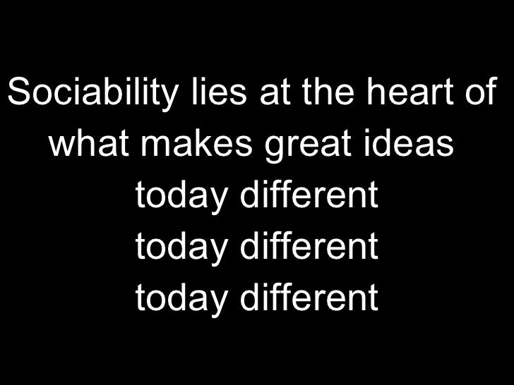 Sociability lies at the heart of  what makes great ideas  today different today different today different
