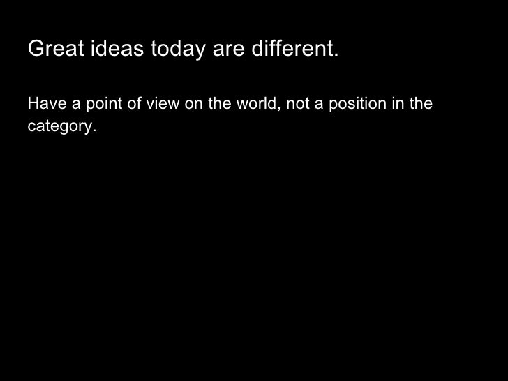 Great ideas today are different. <ul><li>Have a point of view on the world, not a position in the category.  </li></ul>