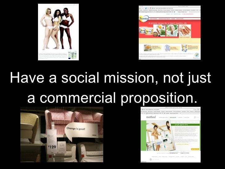 Have a social mission, not just  a commercial proposition.