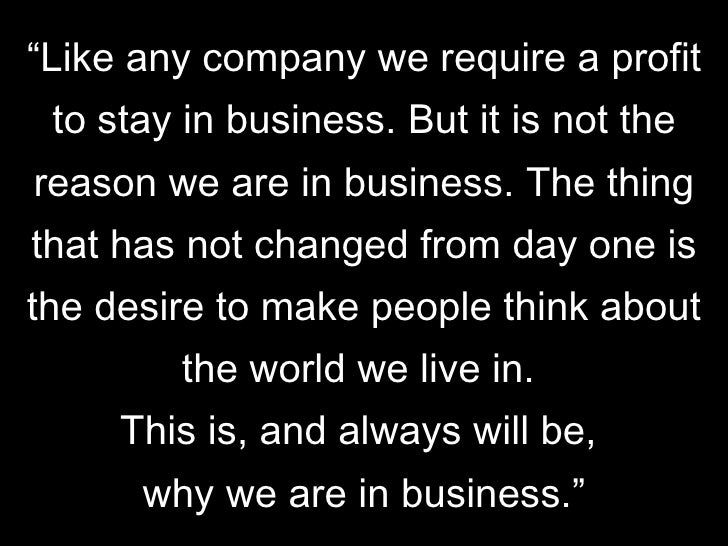 """"""" Like any company we require a profit to stay in business. But it is not the reason we are in business. The thing that ha..."""