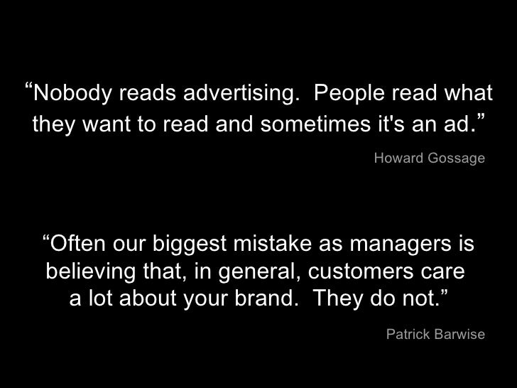 """"""" Nobody reads advertising.  People read what they want to read and sometimes it's an ad ."""" Howard Gossage """" Often our big..."""