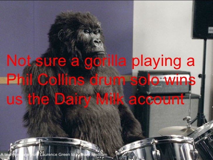 Not sure a gorilla playing a Phil Collins drum solo wins us the Dairy Milk account A text message from Laurence Green to R...