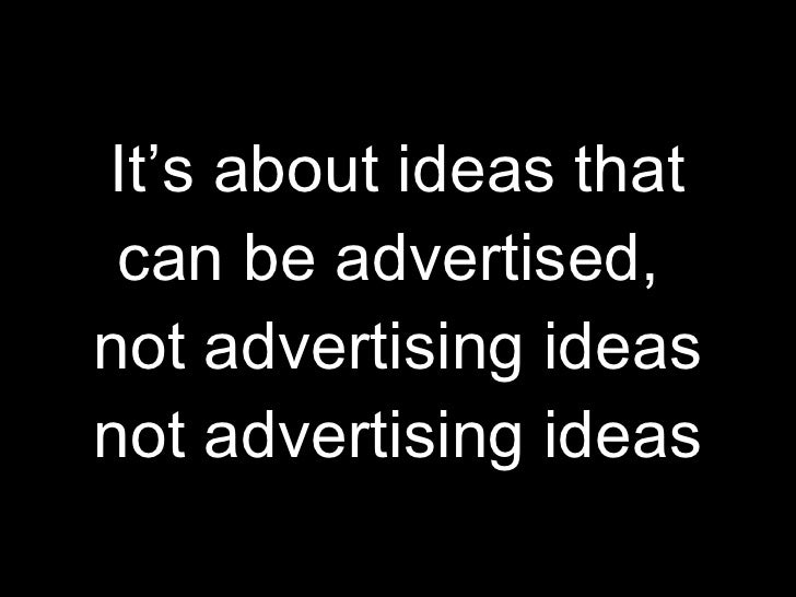 It's about ideas that can be advertised,  not advertising ideas not advertising ideas