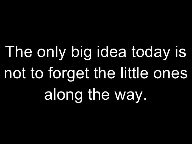 The only big idea today is not to forget the little ones along the way.