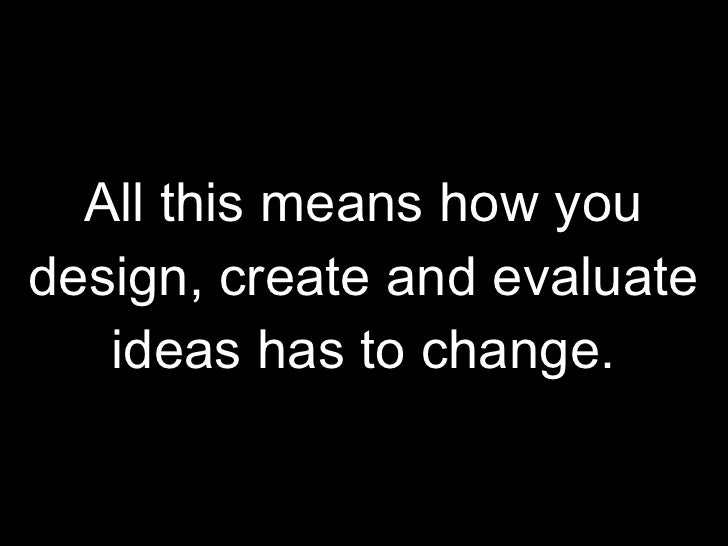All this means how you design, create and evaluate ideas has to change.