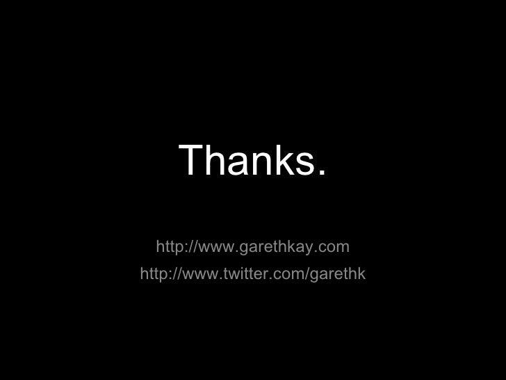 Thanks. <ul><li>http://www.garethkay.com </li></ul><ul><li>http://www.twitter.com/garethk </li></ul>