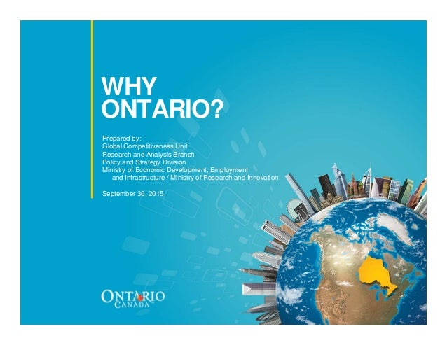 WHY ONTARIO? Prepared by: Global Competitiveness Unit Research and Analysis Branch Policy and Strategy Division Ministry o...