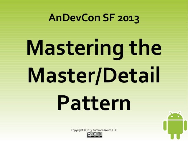AnDevCon SF 2013  Mastering the Master/Detail Pattern Copyright © 2013 CommonsWare, LLC