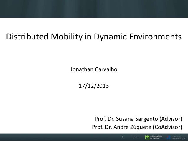 Distributed Mobility in Dynamic Environments  Jonathan Carvalho  17/12/2013  Prof. Dr. Susana Sargento (Advisor) Prof. Dr....