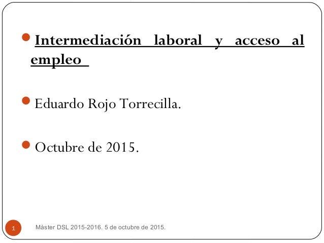 Intermediación laboral y acceso al empleo Eduardo Rojo Torrecilla. Octubre de 2015. Máster DSL 2015-2016. 5 de octubre ...