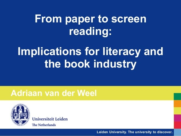 Leiden University. The university to discover. From paper to screen reading: ! Implications for literacy and the book indu...