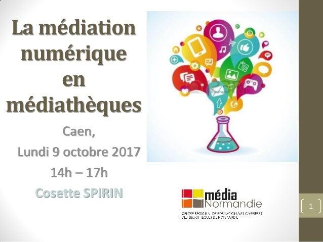 La médiation numérique en médiathèques Caen, Lundi 9 octobre 2017 14h – 17h Cosette SPIRIN 1