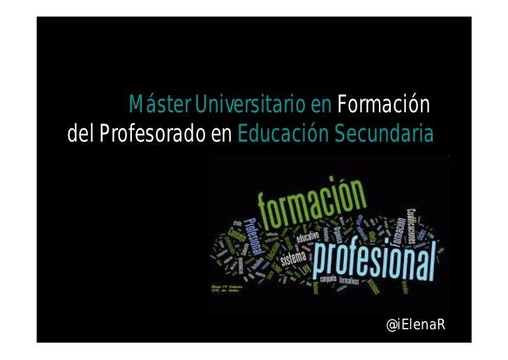 Máster Universitario en Formacióndel Profesorado en Educación Secundaria                                  @iElenaR