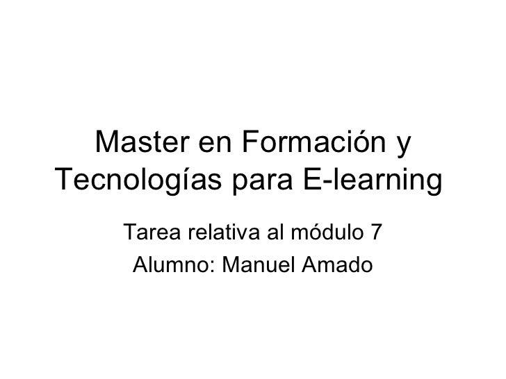 Master en Formación y Tecnologías para E-learning  Tarea relativa al módulo 7 Alumno: Manuel Amado