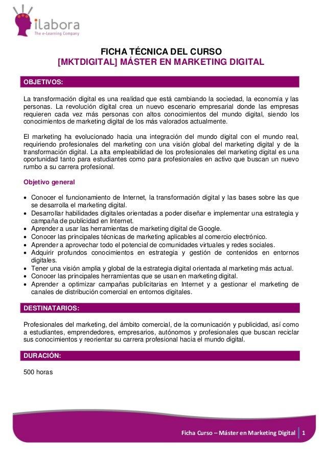 Ficha Curso – Máster en Marketing Digital 1 FICHA TÉCNICA DEL CURSO [MKTDIGITAL] MÁSTER EN MARKETING DIGITAL OBJETIVOS: La...