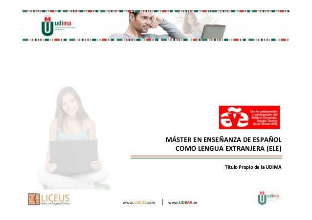 MÁSTER EN ENSEÑANZA DE ESPAÑOL  COMO LENGUA EXTRANJERA (ELE)  www.LICEUS.com   www.UDIMA.es  Título Propio de la UDIMA