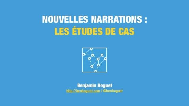 NOUVELLES NARRATIONS : LES ÉTUDES DE CAS Benjamin Hoguet http://benhoguet.com | @benhoguet